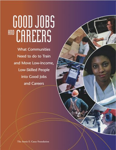 Aecf Good Jobs And Careers What Communities Need To Do To Train And Move Low Income Low Skilled People 2004